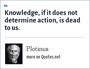 Plotinus: Knowledge, if it does not determine action, is dead to us.
