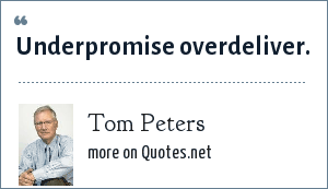 Tom Peters: Underpromise overdeliver.