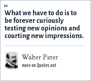 Walter Pater: What we have to do is to be forever curiously testing new opinions and courting new impressions.