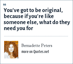 Bernadette Peters: You've got to be original, because if you're like someone else, what do they need you for