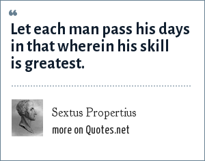Sextus Propertius: Let each man pass his days in that wherein his skill is greatest.