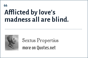 Sextus Propertius: Afflicted by love's madness all are blind.