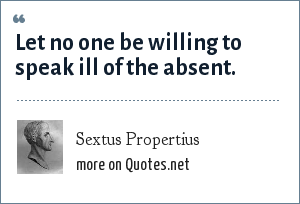 Sextus Propertius: Let no one be willing to speak ill of the absent.