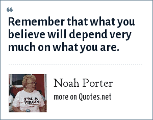 Noah Porter: Remember that what you believe will depend very much on what you are.