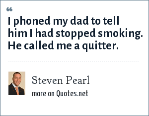 Steven Pearl: I phoned my dad to tell him I had stopped smoking. He called me a quitter.
