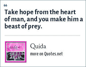 Quida: Take hope from the heart of man, and you make him a beast of prey.
