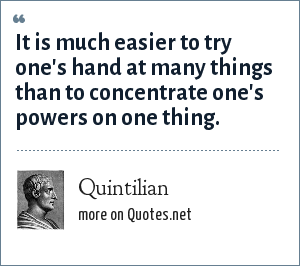Quintilian: It is much easier to try one's hand at many things than to concentrate one's powers on one thing.