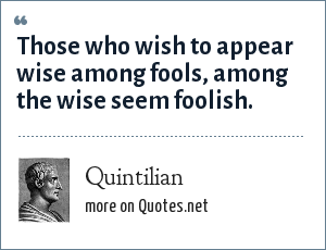 Quintilian: Those who wish to appear wise among fools, among the wise seem foolish.