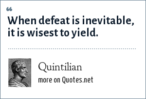 Quintilian: When defeat is inevitable, it is wisest to yield.