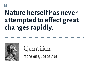Quintilian: Nature herself has never attempted to effect great changes rapidly.