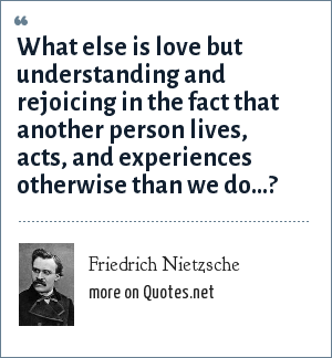 Friedrich Nietzsche: What else is love but understanding and rejoicing in the fact that another person lives, acts, and experiences otherwise than we do…?