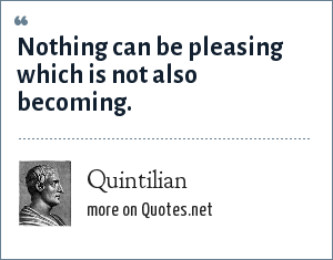 Quintilian: Nothing can be pleasing which is not also becoming.