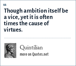Quintilian: Though ambition itself be a vice, yet it is often times the cause of virtues.