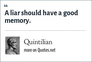 Quintilian: A liar should have a good memory.