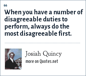 Josiah Quincy: When you have a number of disagreeable duties to perform, always do the most disagreeable first.