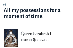 Queen Elizabeth I: All my possessions for a moment of time.