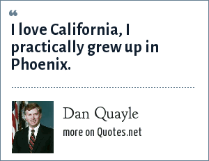 Dan Quayle: I love California, I practically grew up in Phoenix.