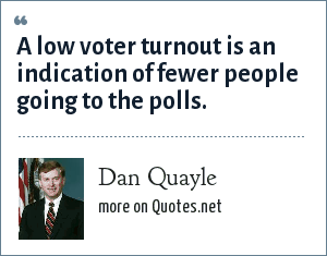Dan Quayle: A low voter turnout is an indication of fewer people going to the polls.