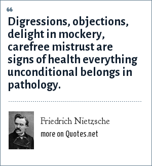 Friedrich Nietzsche: Digressions, objections, delight in mockery, carefree mistrust are signs of health everything unconditional belongs in pathology.