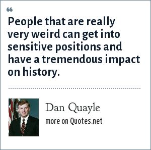 Dan Quayle: People that are really very weird can get into sensitive positions and have a tremendous impact on history.