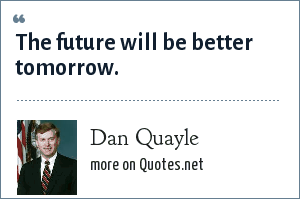 Dan Quayle: The future will be better tomorrow.