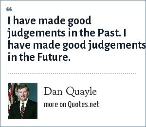 Dan Quayle: I have made good judgements in the Past. I have made good judgements in the Future.