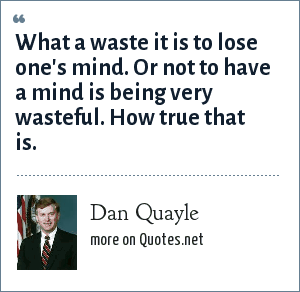 Dan Quayle: What a waste it is to lose one's mind. Or not to have a mind is being very wasteful. How true that is.