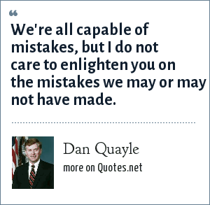 Dan Quayle: We're all capable of mistakes, but I do not care to enlighten you on the mistakes we may or may not have made.