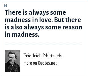 Friedrich Nietzsche: There is always some madness in love. But there is also always some reason in madness.