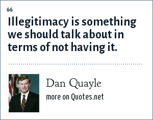 Dan Quayle: Illegitimacy is something we should talk about in terms of not having it.