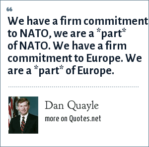 Dan Quayle: We have a firm commitment to NATO, we are a *part* of NATO. We have a firm commitment to Europe. We are a *part* of Europe.