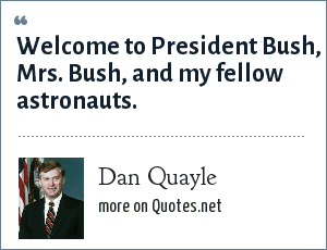 Dan Quayle: Welcome to President Bush, Mrs. Bush, and my fellow astronauts.