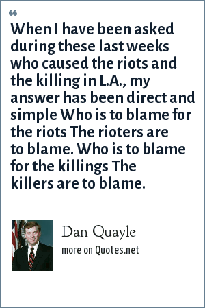 Dan Quayle: When I have been asked during these last weeks who caused the riots and the killing in L.A., my answer has been direct and simple Who is to blame for the riots The rioters are to blame. Who is to blame for the killings The killers are to blame.