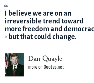 Dan Quayle: I believe we are on an irreversible trend toward more freedom and democracy - but that could change.