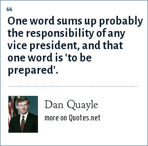 Dan Quayle: One word sums up probably the responsibility of any vice president, and that one word is 'to be prepared'.