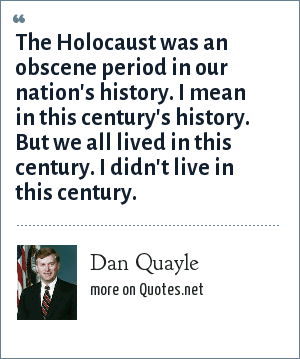 Dan Quayle: The Holocaust was an obscene period in our nation's history. I mean in this century's history. But we all lived in this century. I didn't live in this century.