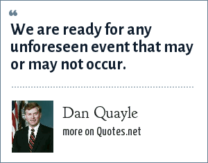 Dan Quayle: We are ready for any unforeseen event that may or may not occur.