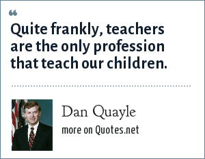 Dan Quayle: Quite frankly, teachers are the only profession that teach our children.
