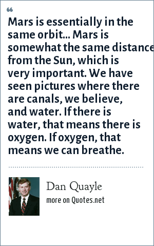 Dan Quayle: Mars is essentially in the same orbit... Mars is somewhat the same distance from the Sun, which is very important. We have seen pictures where there are canals, we believe, and water. If there is water, that means there is oxygen. If oxygen, that means we can breathe.