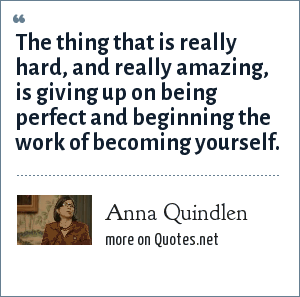 Anna Quindlen: The thing that is really hard, and really amazing, is giving up on being perfect and beginning the work of becoming yourself.