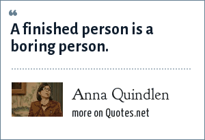 Anna Quindlen: A finished person is a boring person.