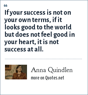 Anna Quindlen: If your success is not on your own terms, if it looks good to the world but does not feel good in your heart, it is not success at all.