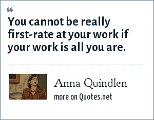 Anna Quindlen: You cannot be really first-rate at your work if your work is all you are.