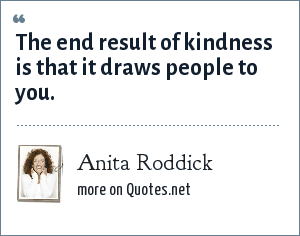 Anita Roddick: The end result of kindness is that it draws people to you.
