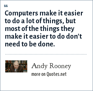 Andy Rooney: Computers make it easier to do a lot of things, but most of the things they make it easier to do don't need to be done.