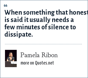 Pamela Ribon: When something that honest is said it usually needs a few minutes of silence to dissipate.