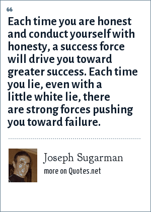 Joseph Sugarman: Each time you are honest and conduct yourself with honesty, a success force will drive you toward greater success. Each time you lie, even with a little white lie, there are strong forces pushing you toward failure.