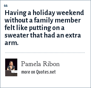 Pamela Ribon: Having a holiday weekend without a family member felt like putting on a sweater that had an extra arm.