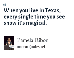 Pamela Ribon: When you live in Texas, every single time you see snow its magical.
