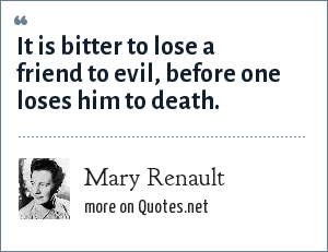 Mary Renault: It is bitter to lose a friend to evil, before one loses him to death.